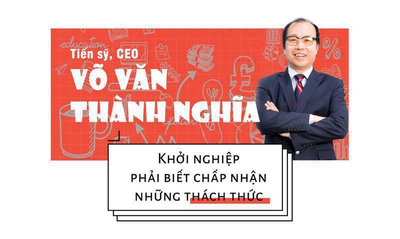 Tiến sỹ, CEO Võ Văn Thành Nghĩa Khởi nghiệp phải biết chấp nhận những thách thức